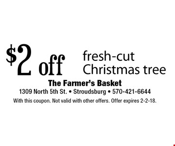 $2 off fresh-cut Christmas tree. With this coupon. Not valid with other offers. Offer expires 2-2-18.