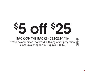$5 off $25. Not to be combined, not valid with any other programs, discounts or specials. Expires 9-8-17.