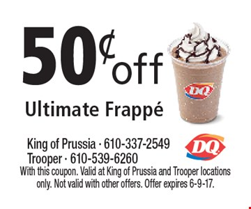 50¢off Ultimate Frappe. With this coupon. Valid at King of Prussia and Trooper locations only. Not valid with other offers. Offer expires 6-9-17.