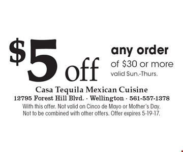 $5 off any order of $30 or more. Valid Sun.-Thurs.. With this offer. Not valid on Cinco de Mayo or Mother's Day. Not to be combined with other offers. Offer expires 5-19-17.