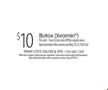 $10 Botox (Xeomin) Per unit. Save $2 per unit off the regular price Injection. Dates this month are May 10, 17, 27 & 31st. With this coupon. Limit one per customer. Cannot be used on gift card purchase. Not valid with other offers or prior services. Exp. 6/30/17.