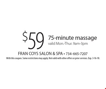 $59 75-minute massagevalid Mon.-Thur. 9am-3pm. With this coupon. Some restrictions may apply. Not valid with other offers or prior services. Exp. 3-16-18.