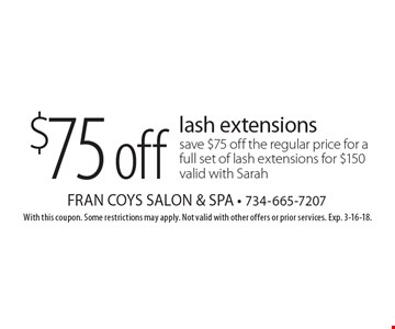 $75off lash extensionssave $75 off the regular price for a full set of lash extensions for $150 valid with Sarah. With this coupon. Some restrictions may apply. Not valid with other offers or prior services. Exp. 3-16-18.
