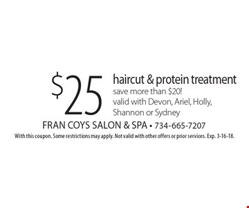 $25 haircut & protein treatmentsave more than $20! valid with Devon, Ariel, Holly, Shannon or Sydney. With this coupon. Some restrictions may apply. Not valid with other offers or prior services. Exp. 3-16-18.
