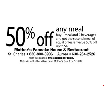 50% off any meal buy 1 meal and 2 beverages and get the second meal of equal or lesser value 50% off. Up to $4. With this coupon. One coupon per table. Not valid with other offers or on Mother's Day. Exp. 5/19/17.