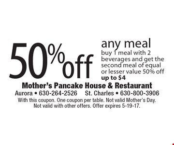 50%off any meal buy 1 meal with 2 beverages and get the second meal of equalor lesser value 50% offup to $4. With this coupon. One coupon per table. Not valid Mother's Day.Not valid with other offers. Offer expires 5-19-17.