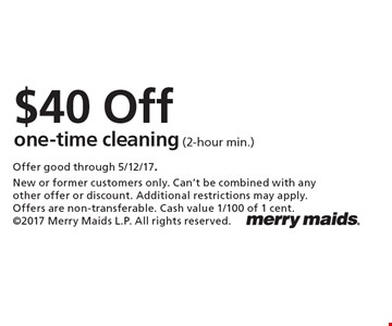 $40 Off one-time cleaning (2-hour min.). Offer good through 5/12/17.New or former customers only. Can't be combined with any other offer or discount. Additional restrictions may apply. Offers are non-transferable. Cash value 1/100 of 1 cent. 2017 Merry Maids L.P. All rights reserved.