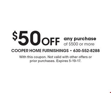 $50 Off any purchase of $500 or more. With this coupon. Not valid with other offers or prior purchases. Expires 5-19-17.