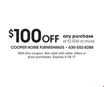 $100 Off any purchase of $1,000 or more. With this coupon. Not valid with other offers or prior purchases. Expires 5-19-17.