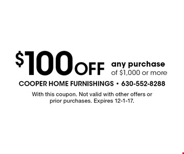 $100 Off any purchase of $1,000 or more. With this coupon. Not valid with other offers or prior purchases. Expires 12-1-17.