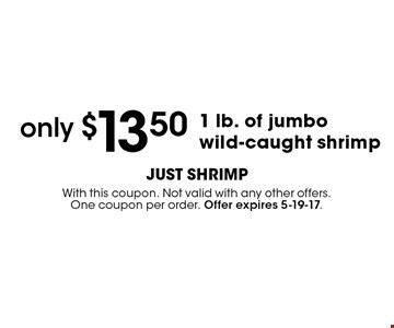 only $13.50 1 lb. of jumbo wild-caught shrimp . With this coupon. Not valid with any other offers.One coupon per order. Offer expires 5-19-17.