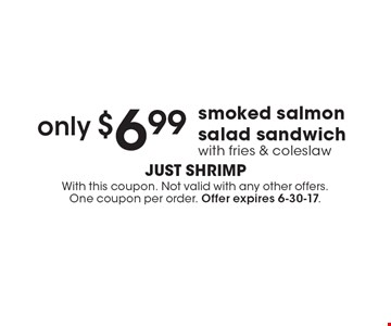 Only $6.99 smoked salmon salad sandwich with fries & coleslaw. With this coupon. Not valid with any other offers. One coupon per order. Offer expires 6-30-17.
