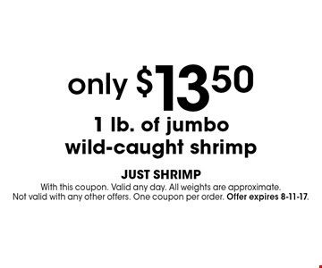 only $13.50 1 lb. of jumbo wild-caught shrimp. With this coupon. Valid any day. All weights are approximate.Not valid with any other offers. One coupon per order. Offer expires 8-11-17.