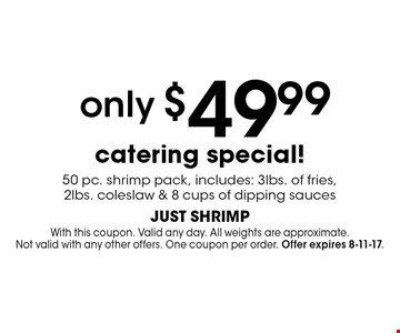 only $49.99 catering special! 50 pc. shrimp pack, includes: 3 lbs. of fries, 2 lbs. coleslaw & 8 cups of dipping sauces. With this coupon. Valid any day. All weights are approximate. Not valid with any other offers. One coupon per order. Offer expires 8-11-17.