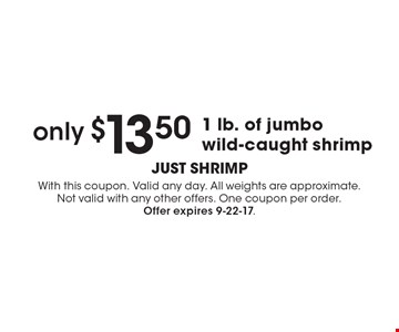 only $13.50 1 lb. of jumbo wild-caught shrimp. With this coupon. Valid any day. All weights are approximate. Not valid with any other offers. One coupon per order. Offer expires 9-22-17.