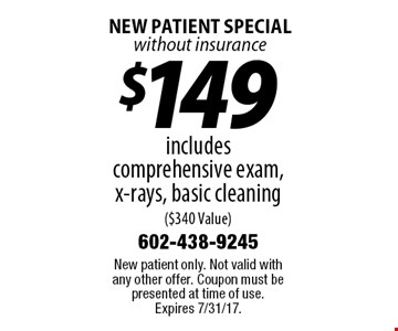 New Patient Special without insurance $149 includes comprehensive exam, x-rays, basic cleaning ($340 Value). New patient only. Not valid with any other offer. Coupon must be presented at time of use. Expires 7/31/17.