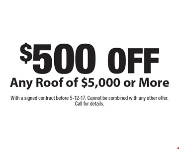 $500 OFF Any Roof of $5,000 or More. With a signed contract before 5-12-17. Cannot be combined with any other offer. Call for details.
