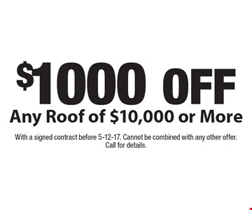 $1000 OFF Any Roof of $10,000 or More. With a signed contract before 5-12-17. Cannot be combined with any other offer. Call for details.