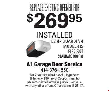 Replace existing opener for $269.95 installed 1/2 hp guardian model 415 (for 7 foot standard doors). For 7 foot standard doors. Upgrade to3/4 for only $80 more! Coupon must bepresented when order is placed. Not validwith any other offers. Offer expires 8-25-17.