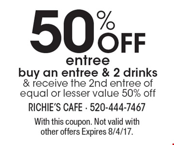 50% off entree. Buy an entree & 2 drinks & receive the 2nd entree of equal or lesser value 50% off. With this coupon. Not valid with other offers Expires 8/4/17.