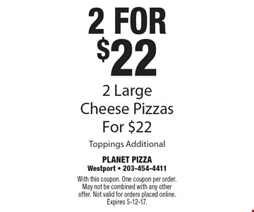 2 for $22 2 Large Cheese Pizzas For $22 Toppings Additional. With this coupon. One coupon per order. May not be combined with any other offer. Not valid for orders placed online. Expires 5-12-17.