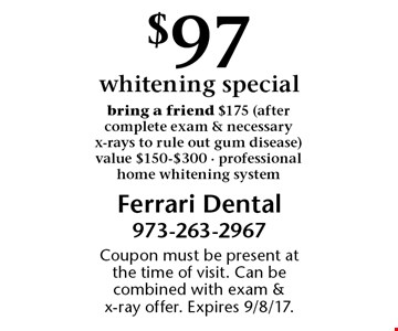 $97 whitening special. Bring a friend $175 (after complete exam & necessary x-rays to rule out gum disease) value $150-$300 - professional home whitening system. Coupon must be present at the time of visit. Can be combined with exam & x-ray offer. Expires 9/8/17.