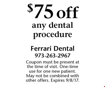 $75 off any dental procedure. Coupon must be present at the time of visit. One-time use for one new patient. May not be combined with other offers. Expires 9/8/17.