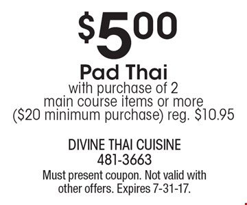 $5.00 Pad Thai with purchase of 2 main course items or more. ($20 minimum purchase) reg. $10.95. Must present coupon. Not valid with other offers. Expires 7-31-17.