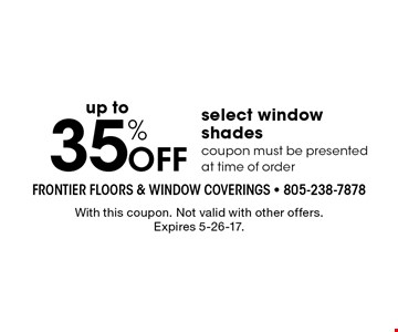 35% off select window shades. Coupon must be presented at time of order. With this coupon. Not valid with other offers. Expires 5-26-17.