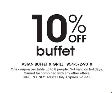 10% Off buffet . One coupon per table up to 8 people. Not valid on holidays. Cannot be combined with any other offers.DINE IN ONLY. Adults Only. Expires 5-19-17.