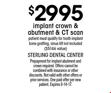 $2995 implant crown & abutment & CT scan. patient must qualify for tooth implant bone grafting, sinus lift not included ($5146 value). Prepayment for implant abutment and crown required. Offers cannot be combined with insurance or other discounts. Not valid with other offers or prior services. One paid offer per new patient. Expires 8-14-17.