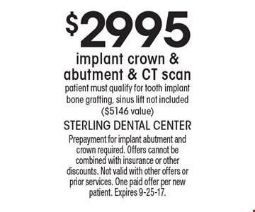 $2995 implant crown & abutment & CT scan patient must qualify for tooth implant bone grafting, sinus lift not included ($5146 value). Prepayment for implant abutment and crown required. Offers cannot be combined with insurance or other discounts. Not valid with other offers or prior services. One paid offer per new patient. Expires 9-25-17.