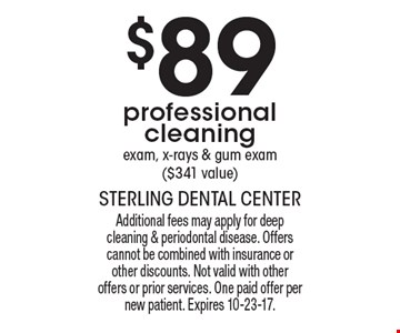 $89 professional cleaning, exam, x-rays & gum exam ($341 value). Additional fees may apply for deep cleaning & periodontal disease. Offers cannot be combined with insurance or other discounts. Not valid with other offers or prior services. One paid offer per new patient. Expires 10-23-17.