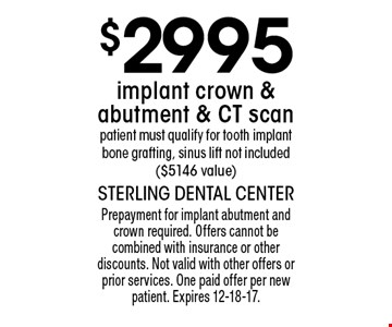 $2995 implant crown & abutment & CT scan patient must qualify for tooth implant bone grafting, sinus lift not included ($5146 value). Prepayment for implant abutment and crown required. Offers cannot be combined with insurance or other discounts. Not valid with other offers or prior services. One paid offer per new patient. Expires 12-18-17.