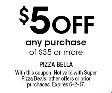 $5 off any purchase of $35 or more. With this coupon. Not valid with Super Pizza Deals, other offers or prior purchases. Expires 6-2-17.
