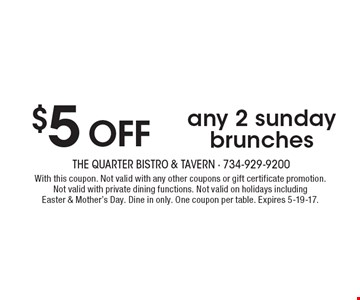 $5 OFFany 2 sunday brunches. With this coupon. Not valid with any other coupons or gift certificate promotion. Not valid with private dining functions. Not valid on holidays including Easter & Mother's Day. Dine in only. One coupon per table. Expires 5-19-17.