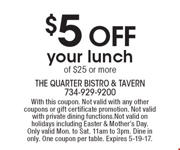 $5 OFFyour lunch of $25 or more. With this coupon. Not valid with any other coupons or gift certificate promotion. Not valid with private dining functions.Not valid on holidays including Easter & Mother's Day. Only valid Mon. to Sat. 11am to 3pm. Dine in only. One coupon per table. Expires 5-19-17.