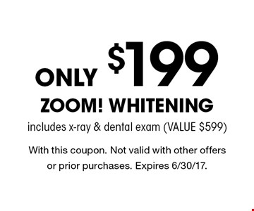 Only $199 Zoom! Whitening includes x-ray & dental exam (value $599). With this coupon. Not valid with other offers or prior purchases. Expires 6/30/17.