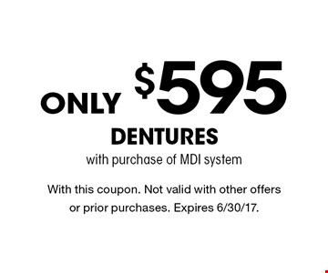 Only $595 Dentures with purchase of MDI system. With this coupon. Not valid with other offers or prior purchases. Expires 6/30/17.