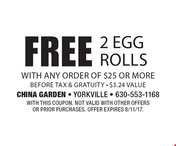 Free 2 egg rolls with any order of $25 or more before tax & gratuity - $3.24 value. With this coupon. Not valid with other offers or prior purchases. Offer expires 6/30/17.