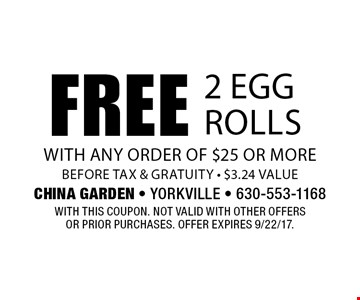 Free 2 egg rolls with any order of $25 or more before tax & gratuity - $3.24 value. With this coupon. Not valid with other offers or prior purchases. Offer expires 9/22/17.