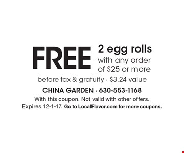 Free 2 egg rolls with any order of $25 or more before tax & gratuity - $3.24 value . With this coupon. Not valid with other offers. Expires 12-1-17. Go to LocalFlavor.com for more coupons.
