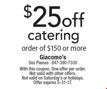 $25 off catering order of $150 or more. With this coupon. One offer per order. Not valid with other offers. Not valid on Saturday's or holidays. Offer expires 5-31-17.