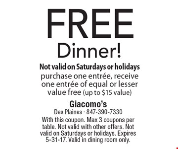 FREE Dinner! Purchase one entree, receive one entree of equal or lesser value free (up to $15 value). With this coupon. Max 3 coupons per table. Not valid with other offers. Not valid on Saturdays or holidays. Expires 5-31-17. Valid in dining room only.