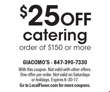 $25 off catering order of $150 or more. With this coupon. Not valid with other offers. One offer per order. Not valid on Saturdays or holidays. Expires 6-30-17. Go to LocalFlavor.com for more coupons.