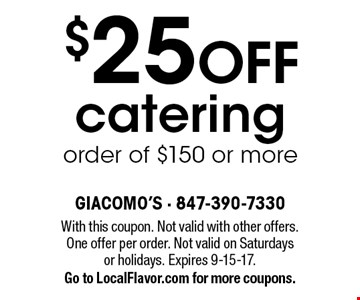 $25 OFF catering order of $150 or more. With this coupon. Not valid with other offers. One offer per order. Not valid on Saturdays or holidays. Expires 9-15-17. Go to LocalFlavor.com for more coupons.