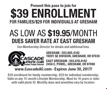 $39 Enrollment for families/$29 for individuals at Gresham. AS LOW AS $19.95/month dues saver rate at east Gresham. See Membership Director for details and additional fees. www.CascadeAC.com - Expires June 30, 2017! $39 enrollment for family membership, $29 for individual membership. Valid on any 15-month Lifestyle Membership. Must be 16 years or older with valid photo ID. Monthly dues and amenities vary by location.