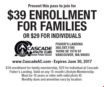 $39 enrollment for families or $29 for individuals. www.CascadeAC.com - Expires June 30, 2017 $39 enrollment for family membership, $29 for individual at Cascade Fisher's Landing. Valid on any 15-month Lifestyle Membership. Must be 16 years or older with valid photo ID. Monthly dues and amenities vary by location.
