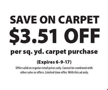 SAVE ON CARPET $3.51 OFF per sq. yd. carpet purchase. (Expires 6-9-17) Offer valid on regular retail prices only. Cannot be combined with other sales or offers. Limited time offer. With this ad only.