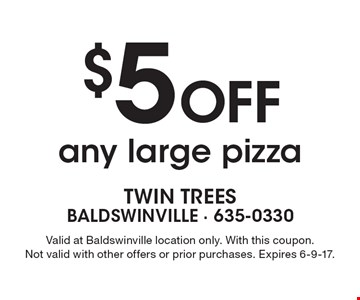 $5 Off any large pizza. Valid at Baldswinville location only. With this coupon. Not valid with other offers or prior purchases. Expires 6-9-17.
